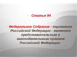 Статья 94 Федеральное Собрание - парламент Российской Федерации - является п