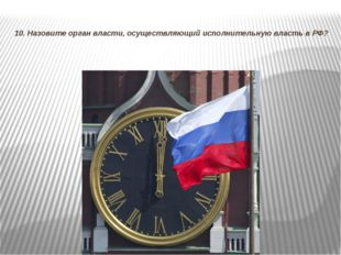 10. Назовите орган власти, осуществляющий исполнительную власть в РФ?