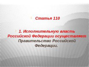 Статья 110 1. Исполнительную власть Российской Федерации осуществляет Правит