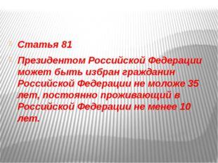 Статья 81 Президентом Российской Федерации может быть избран гражданин Росси