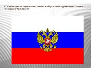 13. Кто является Верховным Главнокомандующим Вооруженными Силами Российской Ф