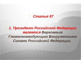 Статья 87 1. Президент Российской Федерации является Верховным Главнокоманду
