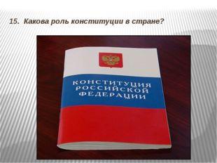 15. Какова роль конституции в стране?