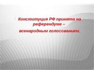 Конституция РФ принята на референдуме – всенародным голосованием.