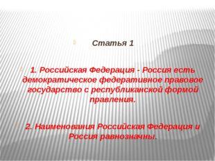 Статья 1 1. Российская Федерация - Россия есть демократическое федеративное