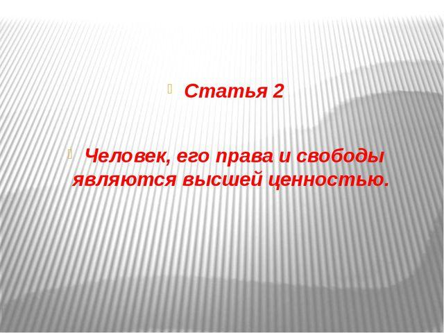 Статья 2 Человек, его права и свободы являются высшей ценностью.