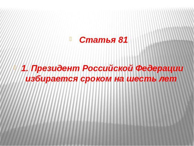 Статья 81 1. Президент Российской Федерации избирается сроком на шесть лет