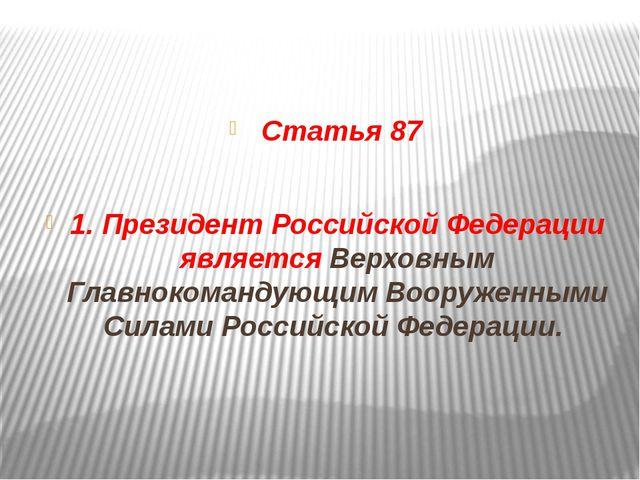 Статья 87 1. Президент Российской Федерации является Верховным Главнокоманду...