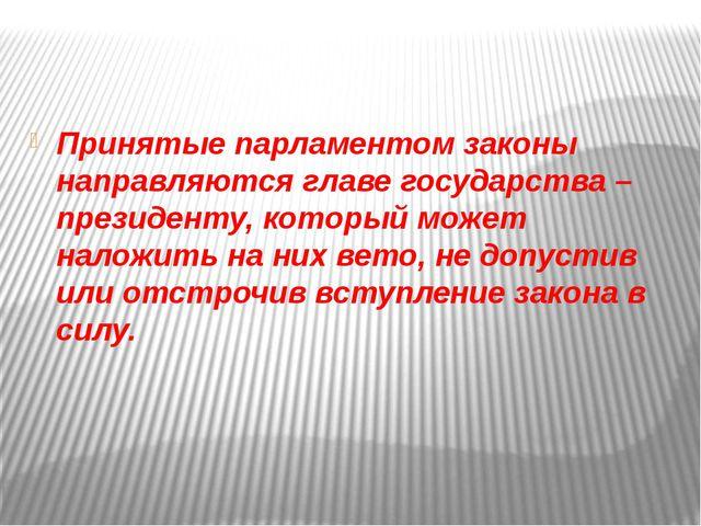 Принятые парламентом законы направляются главе государства –президенту, кото...