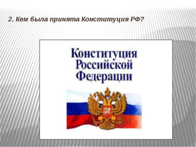 2. Кем была принята Конституция РФ?