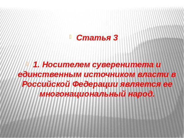 Статья 3 1. Носителем суверенитета и единственным источником власти в Россий...