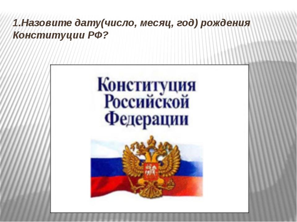 1.Назовите дату(число, месяц, год) рождения Конституции РФ?