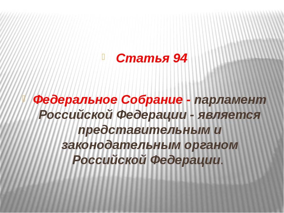 Статья 94 Федеральное Собрание - парламент Российской Федерации - является п...