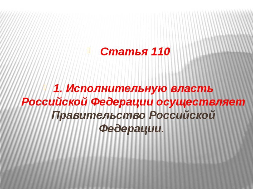 Статья 110 1. Исполнительную власть Российской Федерации осуществляет Правит...