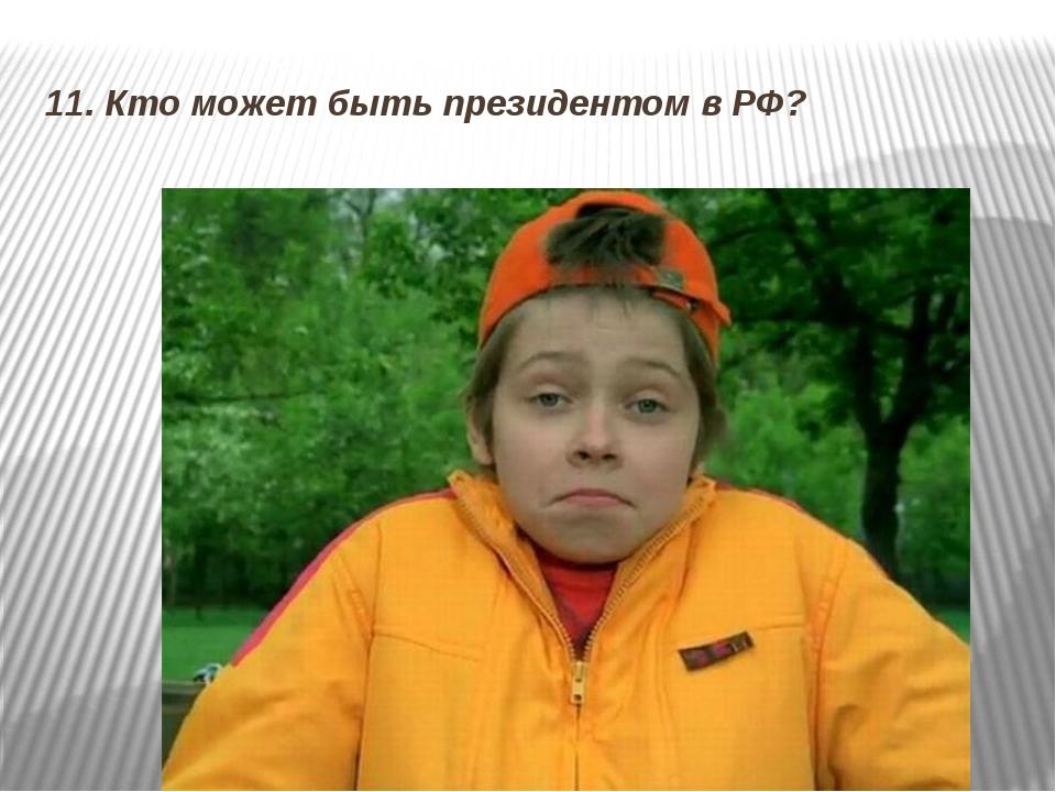 11. Кто может быть президентом в РФ?