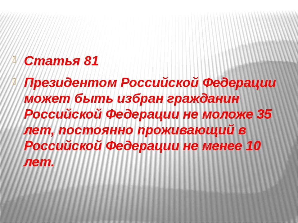 Статья 81 Президентом Российской Федерации может быть избран гражданин Росси...