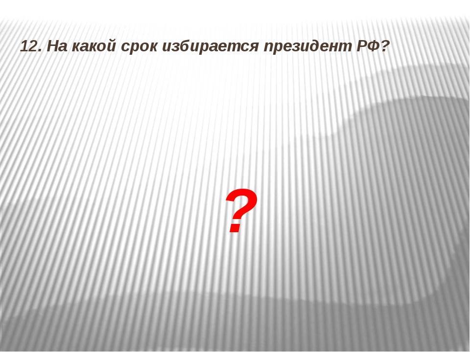 12. На какой срок избирается президент РФ? ?