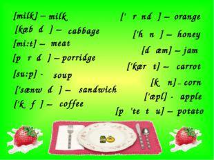 [milk] – milk [kæbɪdʒ] – cabbage [mi:t] – meat [pɒrɪdʒ] – porridge [su:p] - s