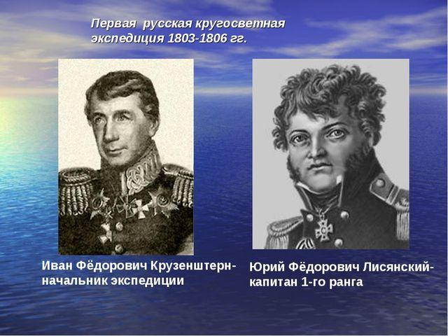 Юрий Фёдорович Лисянский- капитан 1-го ранга Иван Фёдорович Крузенштерн- нача...