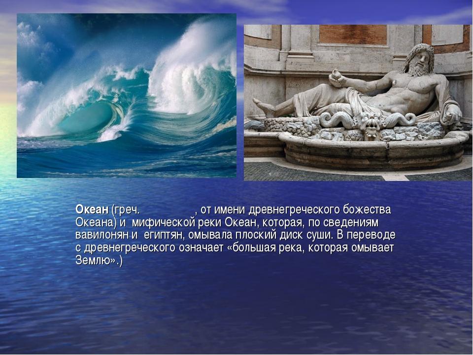 Океан (греч. Ωκεανός, от имени древнегреческого божества Океана) и мифической...