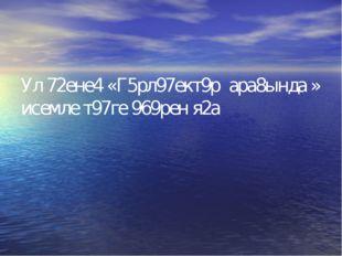 Ул 72ене4 «Г5рл97ект9р ара8ында » исемле т97ге 969рен я2а