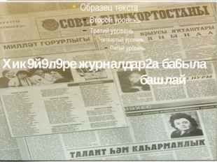 Хик9й9л9ре журналдар2а ба6ыла башлай