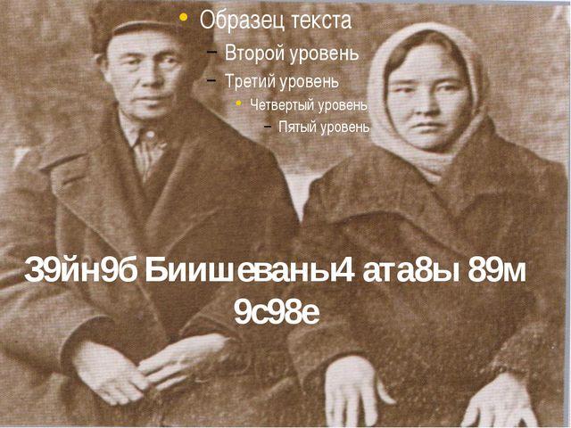 З9йн9б Биишеваны4 ата8ы 89м 9с98е