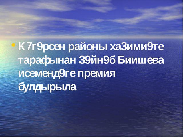 К7г9рсен районы ха3ими9те тарафынан З9йн9б Биишева исеменд9ге премия булдырыла