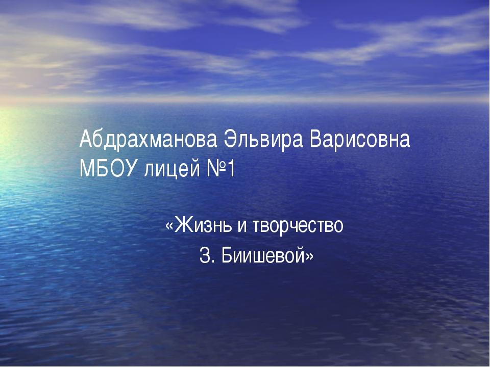 Абдрахманова Эльвира Варисовна МБОУ лицей №1 «Жизнь и творчество З. Биишевой»