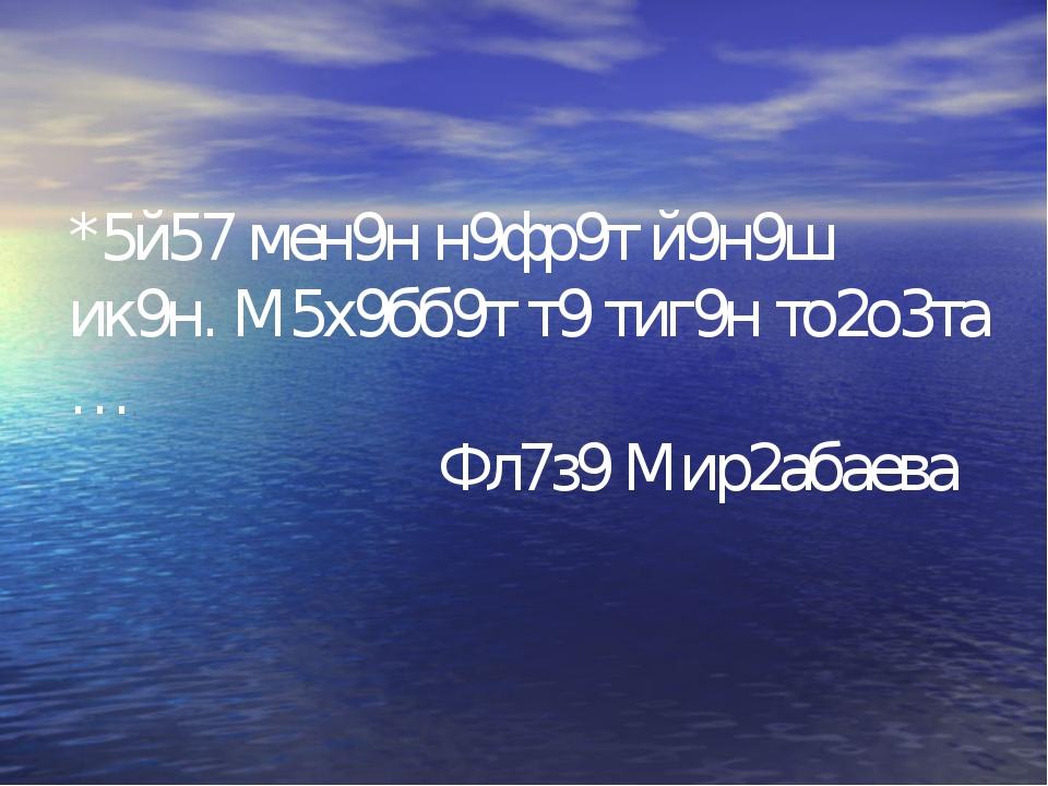 *5й57 мен9н н9фр9т й9н9ш ик9н. М5х9бб9т т9 тиг9н то2о3та … Фл7з9 Мир2абаева