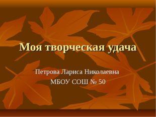 Моя творческая удача Петрова Лариса Николаевна МБОУ СОШ № 50