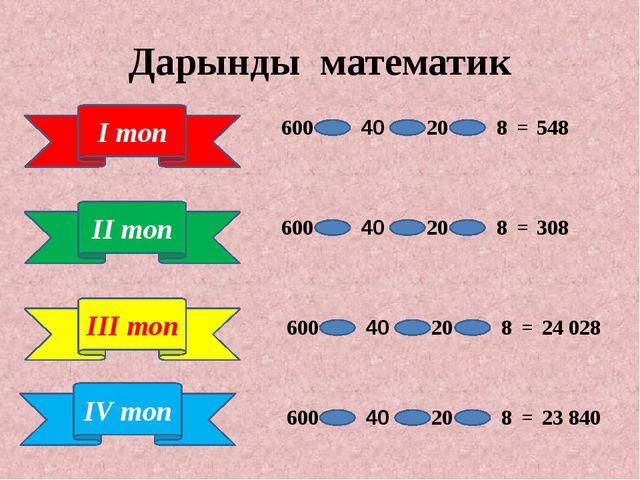 Дарынды математик ІV топ 600 40 20 8 = 24 028 600 40 20 8 = 548 600 40 20 8 =...