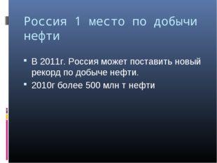 Россия 1 место по добычи нефти В 2011г. Россия может поставить новый рекорд п