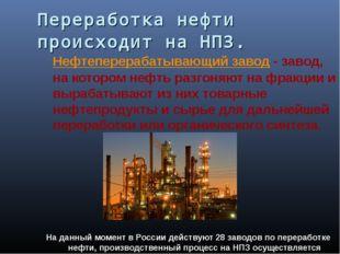 Переработка нефти происходит на НПЗ. Нефтеперерабатывающий завод - завод, на