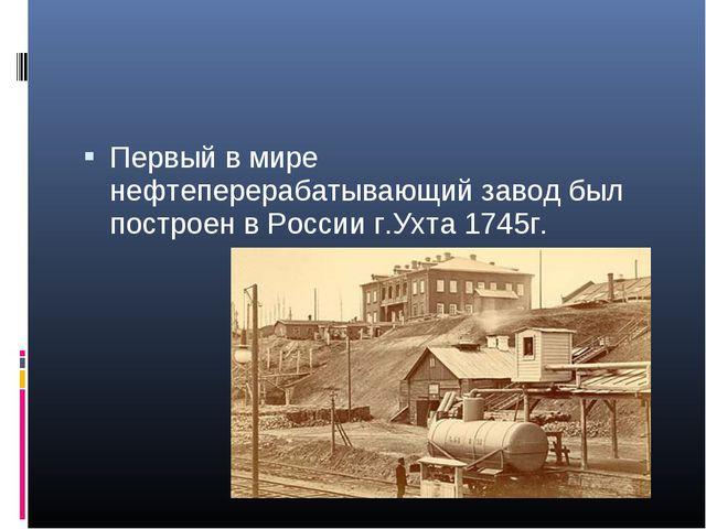 Первый в мире нефтеперерабатывающий завод был построен в России г.Ухта 1745г.