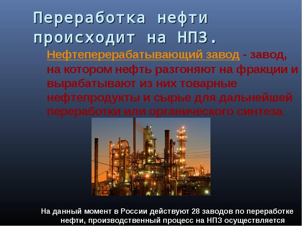 Переработка нефти происходит на НПЗ. Нефтеперерабатывающий завод - завод, на...