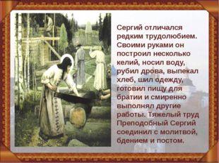 Сергий отличался редким трудолюбием. Своими руками он построил несколько кел
