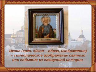 Икона (греч. эйкон – образ, изображение) – символическое изображение святого