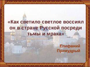«Как светило светлое воссиял он в стране Русской посреди тьмы и мрака» Епифан
