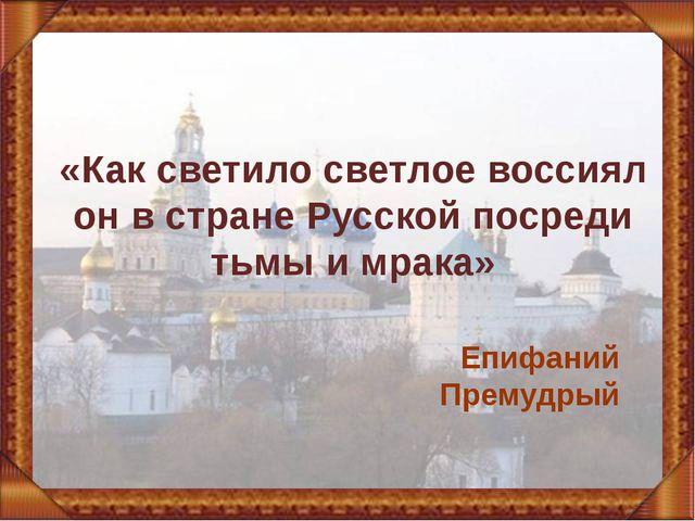 «Как светило светлое воссиял он в стране Русской посреди тьмы и мрака» Епифан...