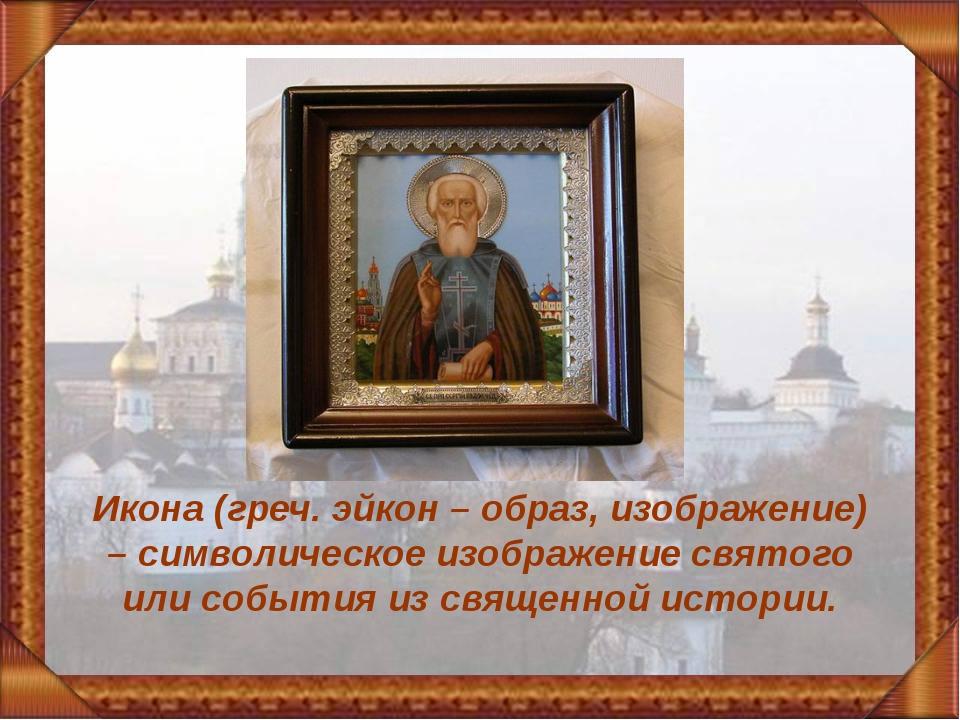 Икона (греч. эйкон – образ, изображение) – символическое изображение святого...