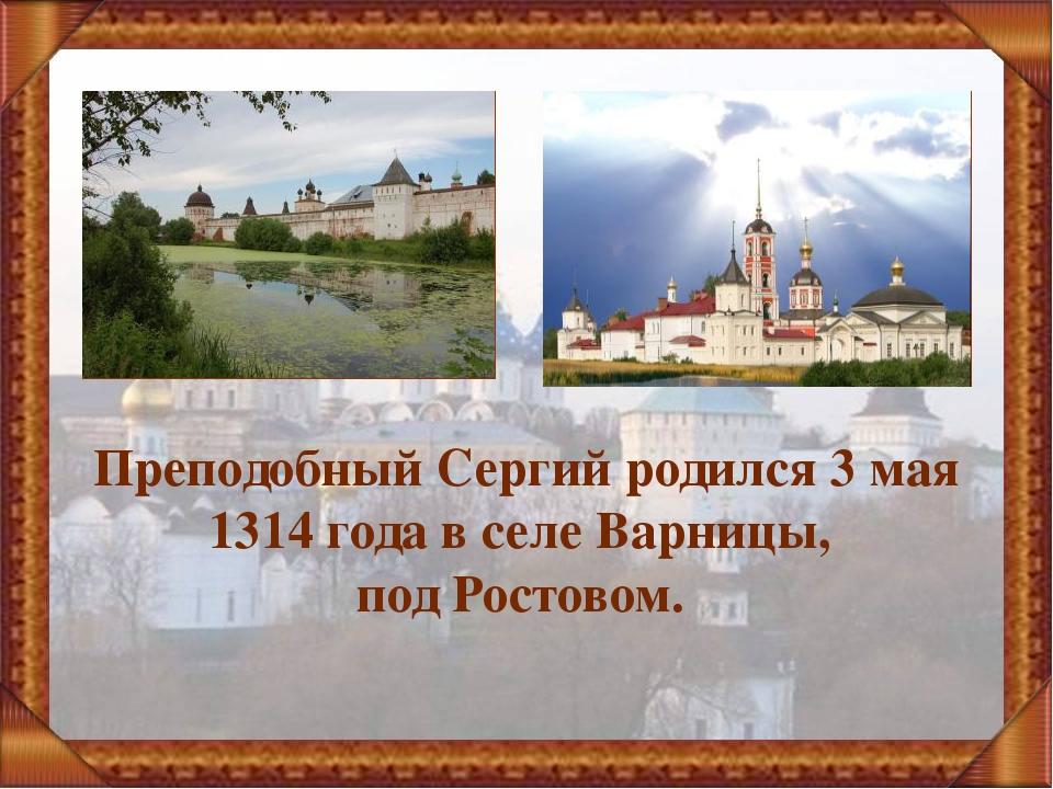 Преподобный Сергий родился 3 мая 1314 года в селе Варницы, под Ростовом.