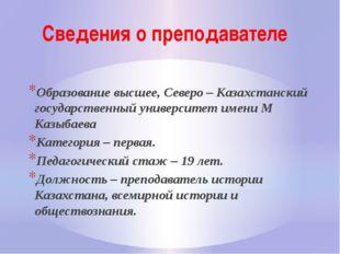 Сведения о преподавателе Образование высшее, Северо – Казахстанский государст