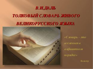 В.И.ДАЛЬ ТОЛКОВЫЙ СЛОВАРЬ ЖИВОГО ВЕЛИКОРУССКОГО ЯЗЫКА «Словарь - это вселенна