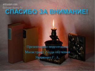 Презентацию подготовила Магистрант 2 года обучения Якименко Г. А.