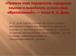В. И. Даль горячо сетовал на отрыв книжно-письменного языка его времени от н