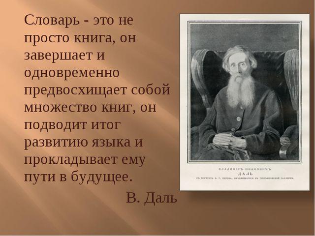 Словарь - это не просто книга, он завершает и одновременно предвосхищает собо...