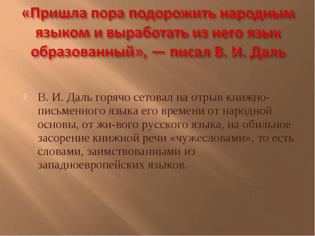 В. И. Даль горячо сетовал на отрыв книжно-письменного языка его времени от н...