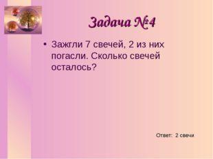 Задача № 4 Зажгли 7 свечей, 2 из них погасли. Сколько свечей осталось? Ответ: