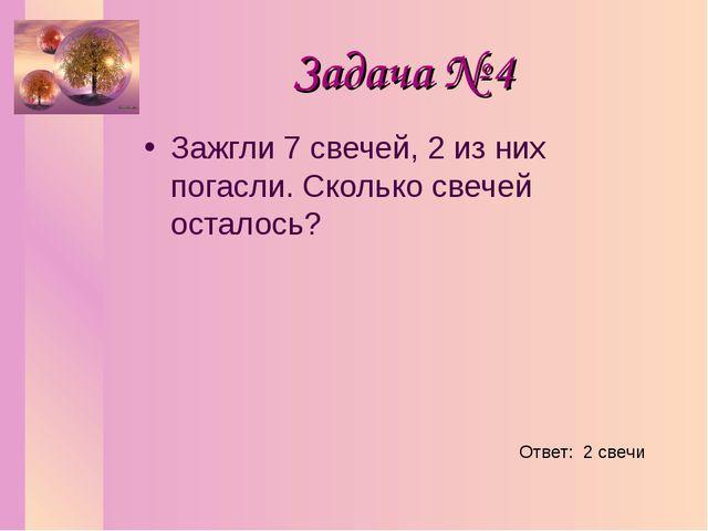 Задача № 4 Зажгли 7 свечей, 2 из них погасли. Сколько свечей осталось? Ответ:...